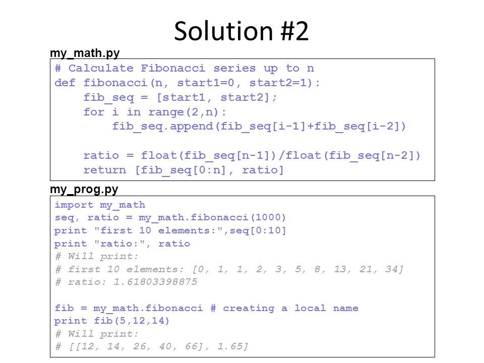 Solution #2 # Calculate Fibonacci series up to n def fibonacci(n, start1=0, start2=1): fib_seq = [start1, start2]; for i in range(2,n): fib_seq.append