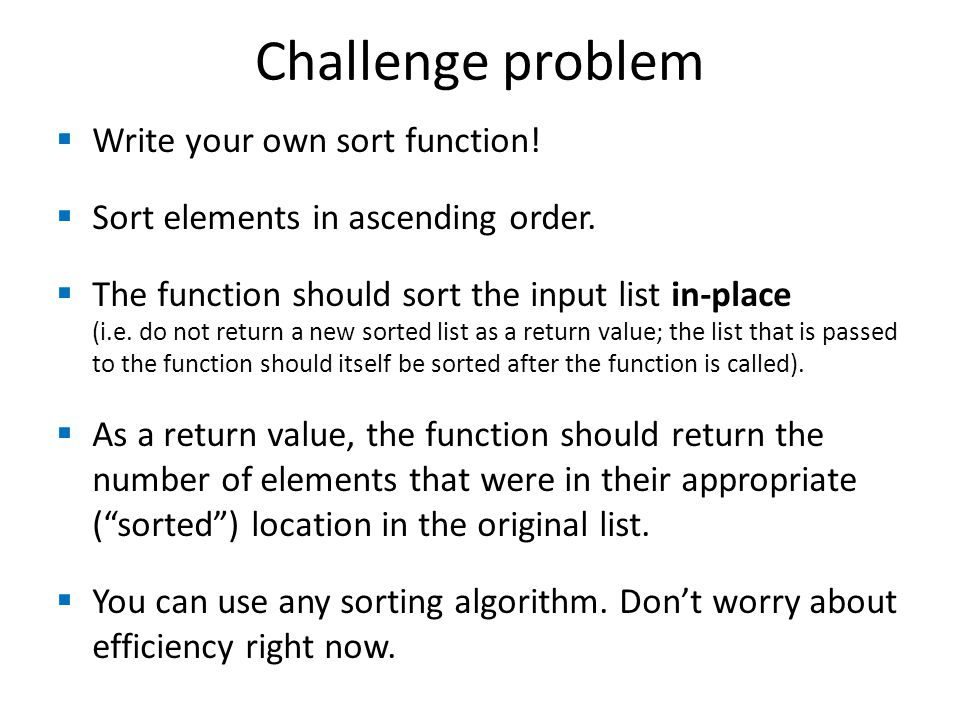 Challenge problem  Write your own sort function!  Sort elements in ascending order.  The function should sort the input list in-place (i.e. do not
