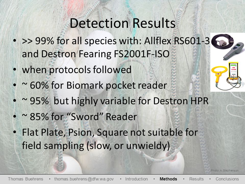 Detection Results >> 99% for all species with: Allflex RS601-3 and Destron Fearing FS2001F-ISO when protocols followed ~ 60% for Biomark pocket reader ~ 95% but highly variable for Destron HPR ~ 85% for Sword Reader Flat Plate, Psion, Square not suitable for field sampling (slow, or unwieldy) Photo: A.