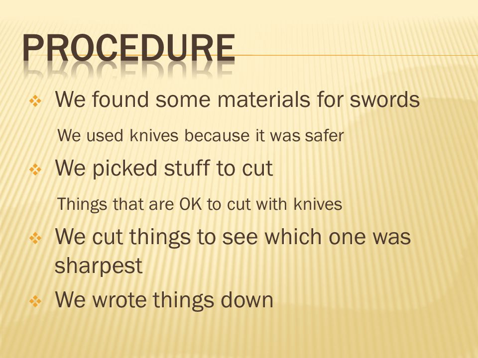  We found some materials for swords We used knives because it was safer  We picked stuff to cut Things that are OK to cut with knives  We cut things to see which one was sharpest  We wrote things down