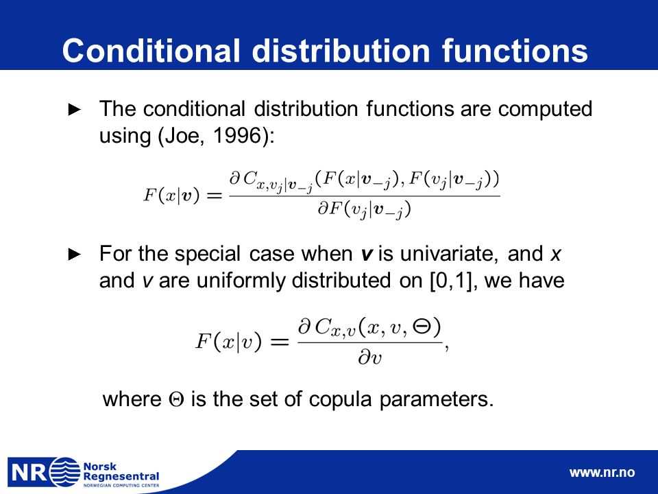 www.nr.no Conditional distribution functions ► The conditional distribution functions are computed using (Joe, 1996): ► For the special case when v is univariate, and x and v are uniformly distributed on [0,1], we have where  is the set of copula parameters.