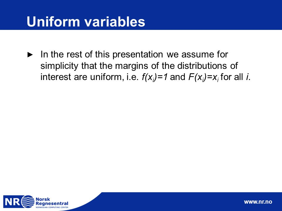 www.nr.no Uniform variables ► In the rest of this presentation we assume for simplicity that the margins of the distributions of interest are uniform,