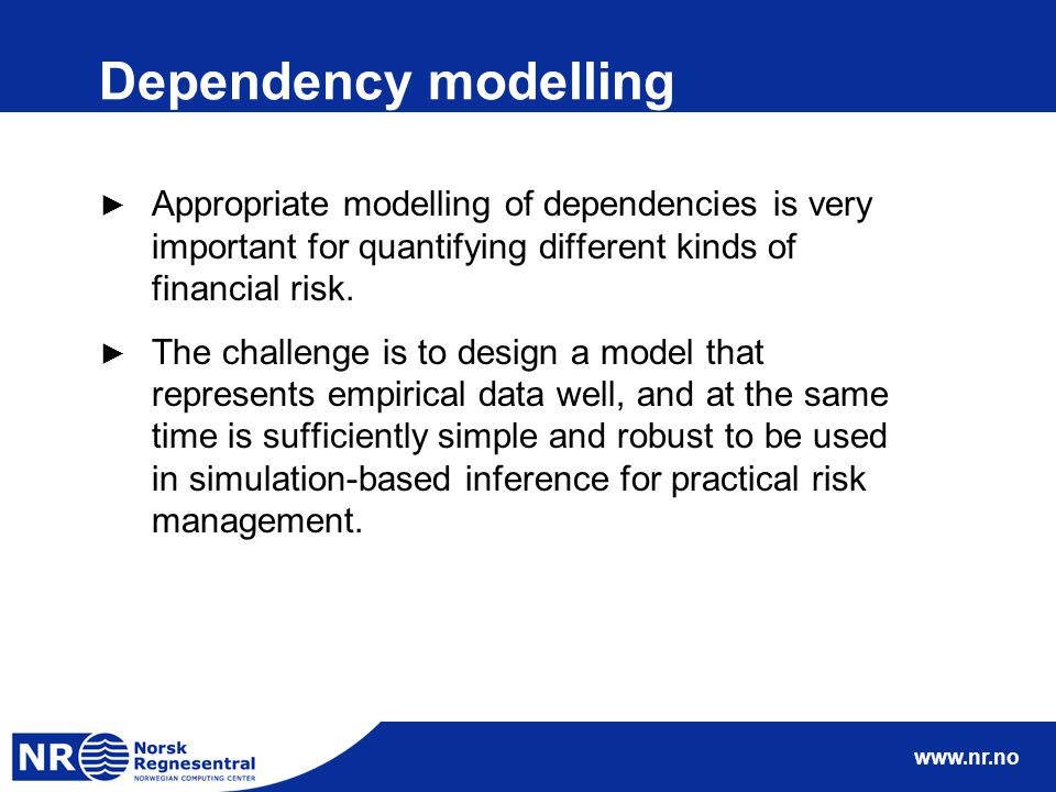 www.nr.no Dependency modelling ► Appropriate modelling of dependencies is very important for quantifying different kinds of financial risk. ► The chal