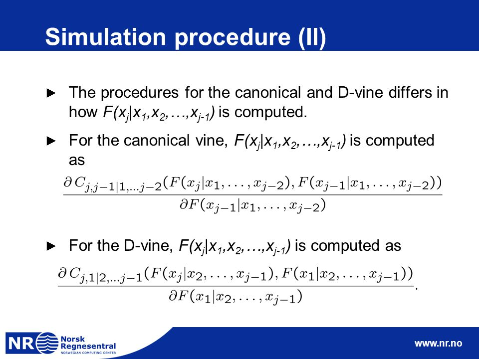 www.nr.no Simulation procedure (II) ► The procedures for the canonical and D-vine differs in how F(x j |x 1,x 2,…,x j-1 ) is computed. ► For the canon