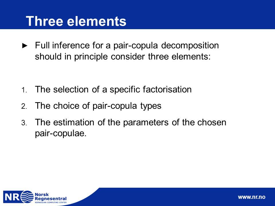 www.nr.no Three elements ► Full inference for a pair-copula decomposition should in principle consider three elements: 1.