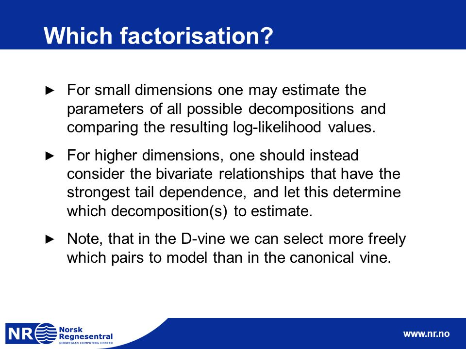 www.nr.no Which factorisation? ► For small dimensions one may estimate the parameters of all possible decompositions and comparing the resulting log-l