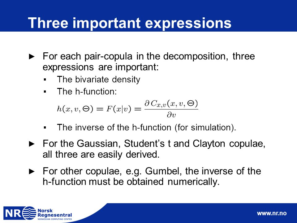 www.nr.no Three important expressions ► For each pair-copula in the decomposition, three expressions are important: ▪The bivariate density ▪The h-function: ▪The inverse of the h-function (for simulation).