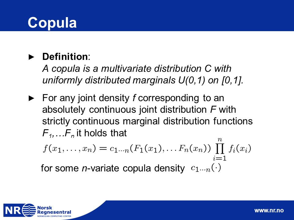 www.nr.no Copula ► Definition: A copula is a multivariate distribution C with uniformly distributed marginals U(0,1) on [0,1].