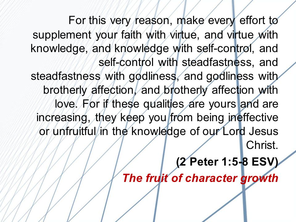 For this very reason, make every effort to supplement your faith with virtue, and virtue with knowledge, and knowledge with self-control, and self-control with steadfastness, and steadfastness with godliness, and godliness with brotherly affection, and brotherly affection with love.