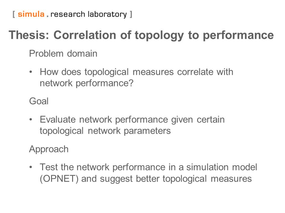 12 Thesis: Correlation of topology to performance Problem domain How does topological measures correlate with network performance? Goal Evaluate netwo