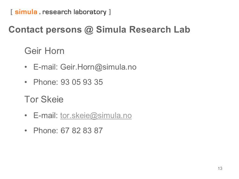 13 Contact persons @ Simula Research Lab Geir Horn E-mail: Geir.Horn@simula.no Phone: 93 05 93 35 Tor Skeie E-mail: tor.skeie@simula.notor.skeie@simula.no Phone: 67 82 83 87