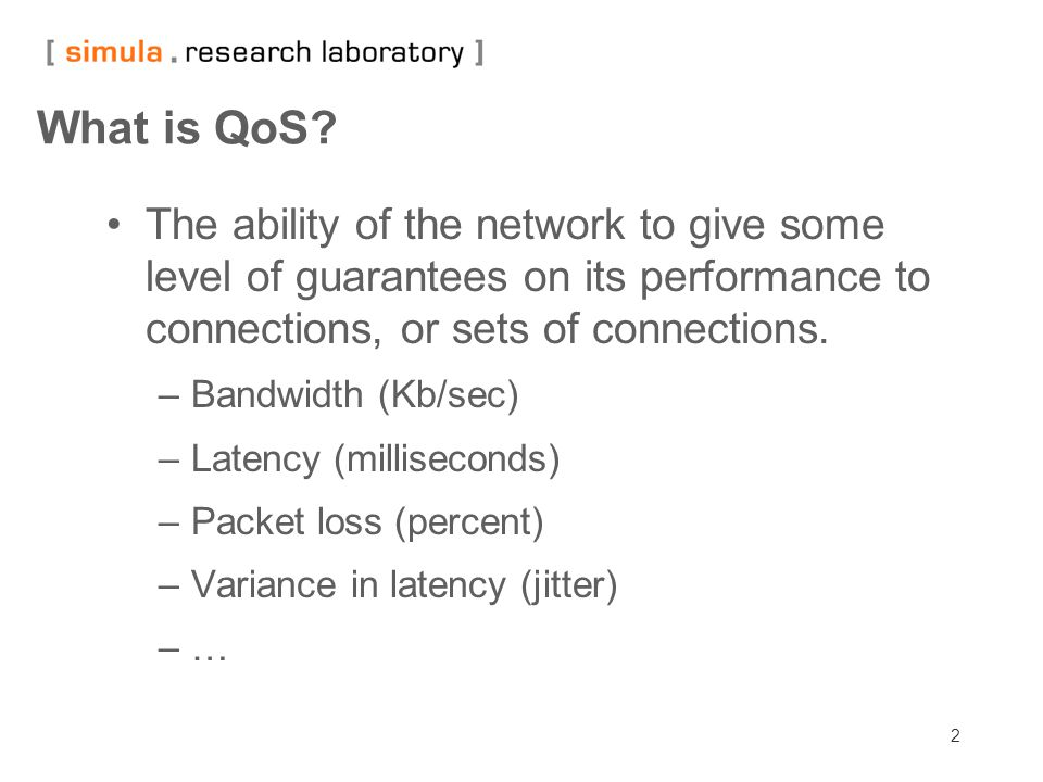 2 What is QoS? The ability of the network to give some level of guarantees on its performance to connections, or sets of connections. –Bandwidth (Kb/s