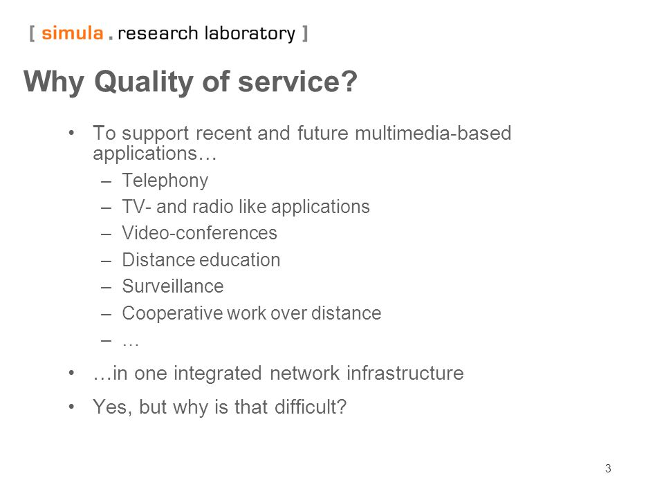 3 Why Quality of service? To support recent and future multimedia-based applications… –Telephony –TV- and radio like applications –Video-conferences –