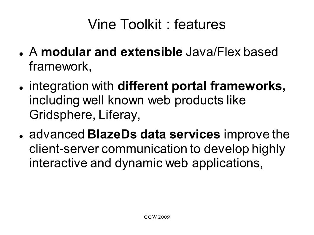 CGW 2009 Vine Toolkit : features Adobe Flex/Flash technology allows creating advanced and sophisticated web interfaces similar to many stand-alone GUIs, uniform common API exposed to the end user which abstracts various middleware implementations, generic resource based model - any services and data sources can be integrated with web applications using high-level APIs.