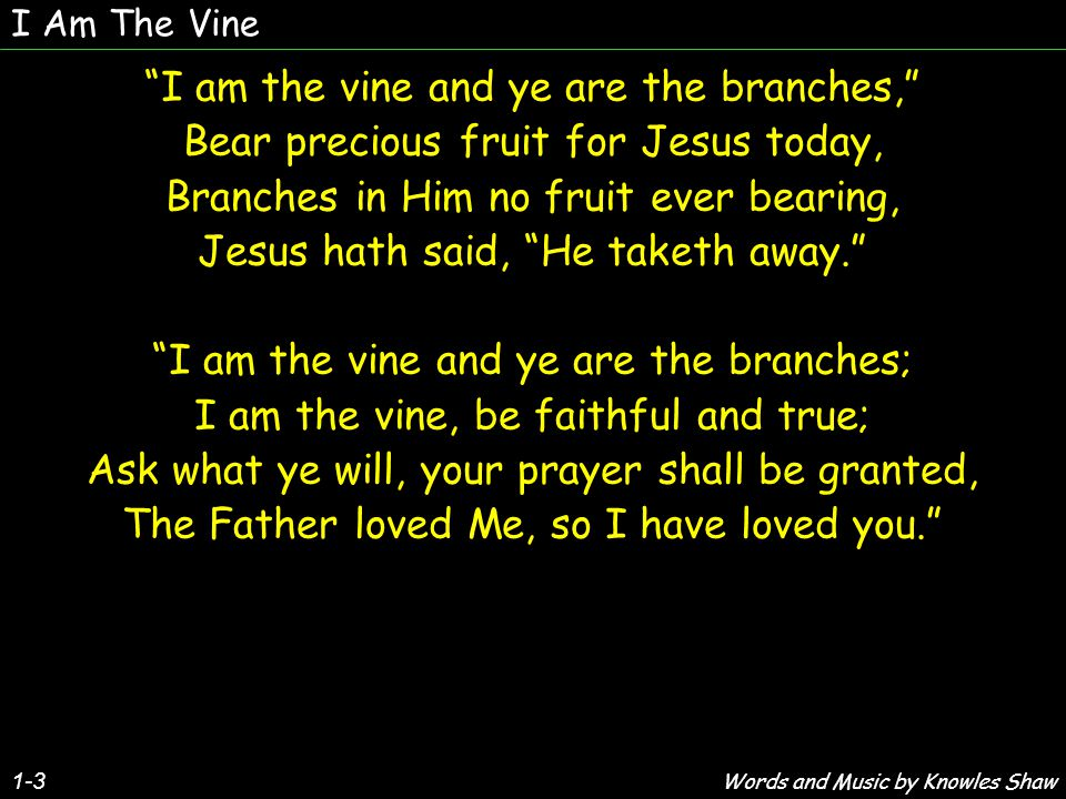 1-3 I am the vine and ye are the branches, Bear precious fruit for Jesus today, Branches in Him no fruit ever bearing, Jesus hath said, He taketh away. I am the vine and ye are the branches; I am the vine, be faithful and true; Ask what ye will, your prayer shall be granted, The Father loved Me, so I have loved you. I am the vine and ye are the branches, Bear precious fruit for Jesus today, Branches in Him no fruit ever bearing, Jesus hath said, He taketh away. I am the vine and ye are the branches; I am the vine, be faithful and true; Ask what ye will, your prayer shall be granted, The Father loved Me, so I have loved you. I Am The Vine Words and Music by Knowles Shaw