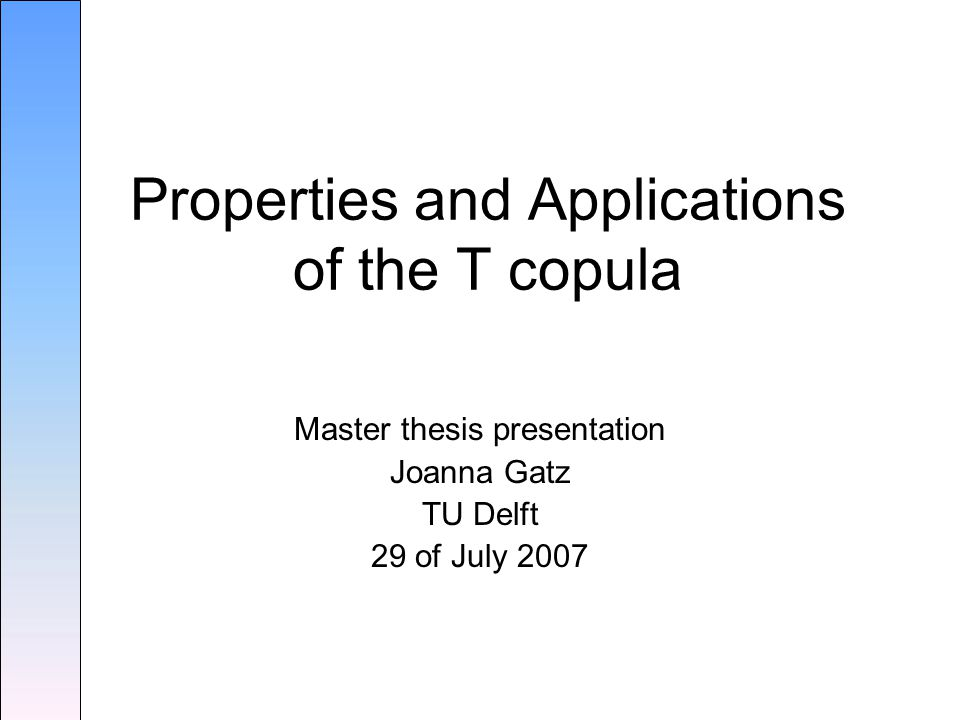 Master thesis presentation Joanna Gatz TU Delft 29 of July 2007 Properties and Applications of the T copula