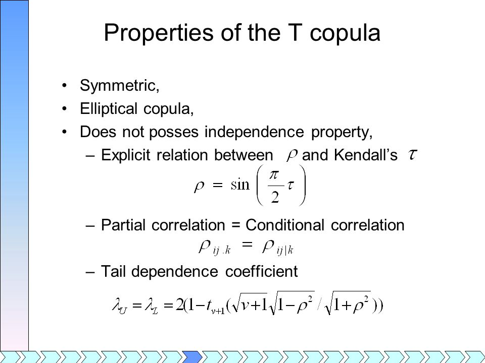 Properties of the T copula Symmetric, Elliptical copula, Does not posses independence property, –Explicit relation between and Kendall's –Partial correlation = Conditional correlation –Tail dependence coefficient