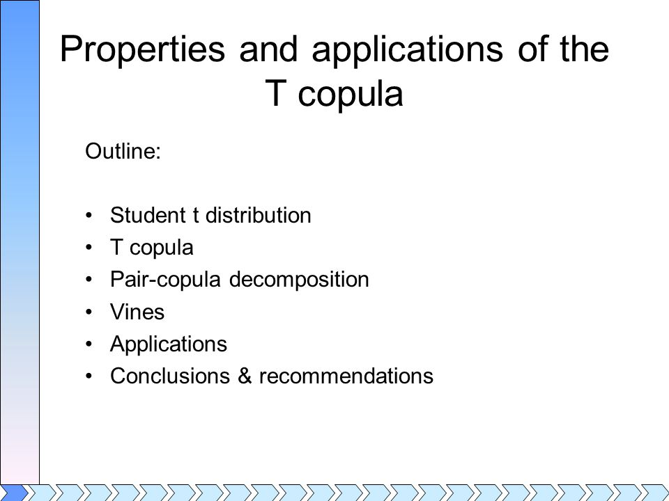 Properties and applications of the T copula Outline: Student t distribution T copula Pair-copula decomposition Vines Applications Conclusions & recommendations
