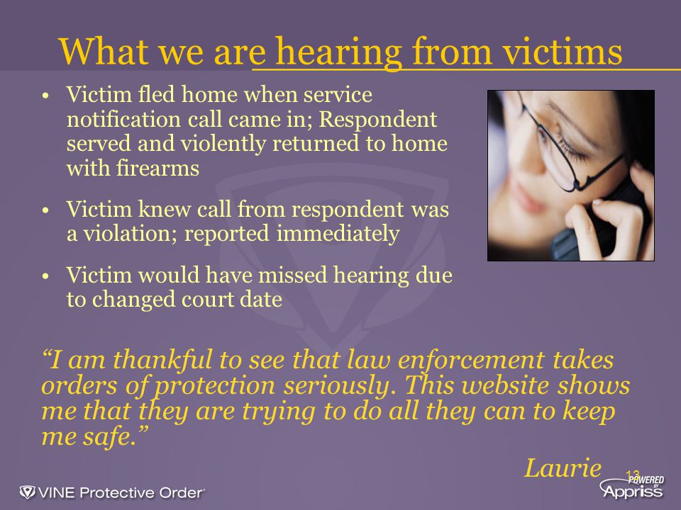 13 What we are hearing from victims Victim fled home when service notification call came in; Respondent served and violently returned to home with firearms Victim knew call from respondent was a violation; reported immediately Victim would have missed hearing due to changed court date I am thankful to see that law enforcement takes orders of protection seriously.