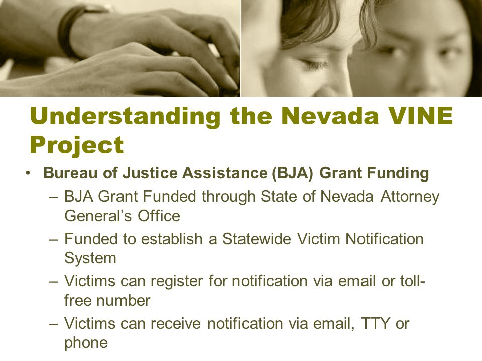 Understanding the Nevada VINE Project Bureau of Justice Assistance (BJA) Grant Funding –BJA Grant Funded through State of Nevada Attorney General's Office –Funded to establish a Statewide Victim Notification System –Victims can register for notification via email or toll- free number –Victims can receive notification via email, TTY or phone