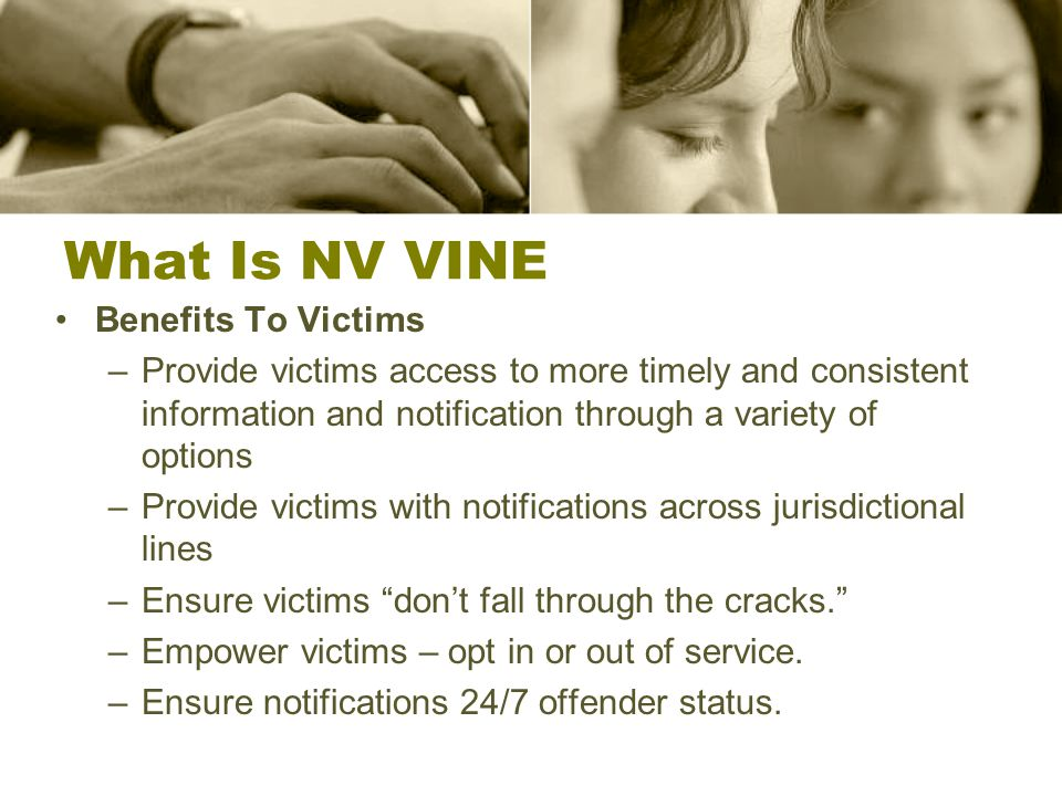 What Is NV VINE Benefits To Victims –Provide victims access to more timely and consistent information and notification through a variety of options –Provide victims with notifications across jurisdictional lines –Ensure victims don't fall through the cracks. –Empower victims – opt in or out of service.