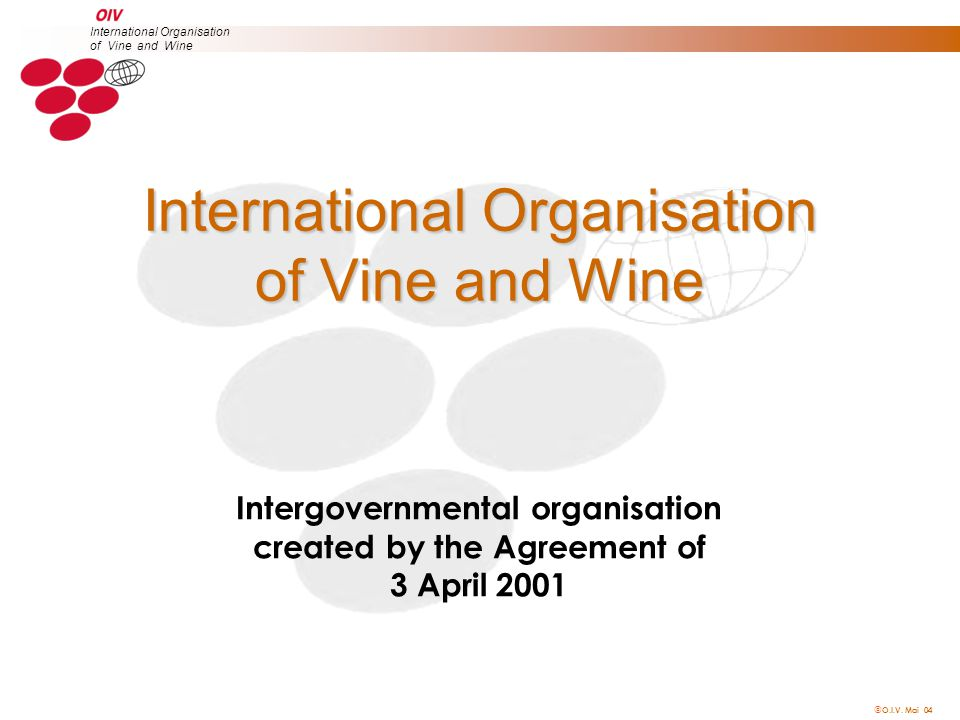 O.I.V. Mai 04 International Organisation of Vine and Wine Intergovernmental organisation created by the Agreement of 3 April 2001 International Orga