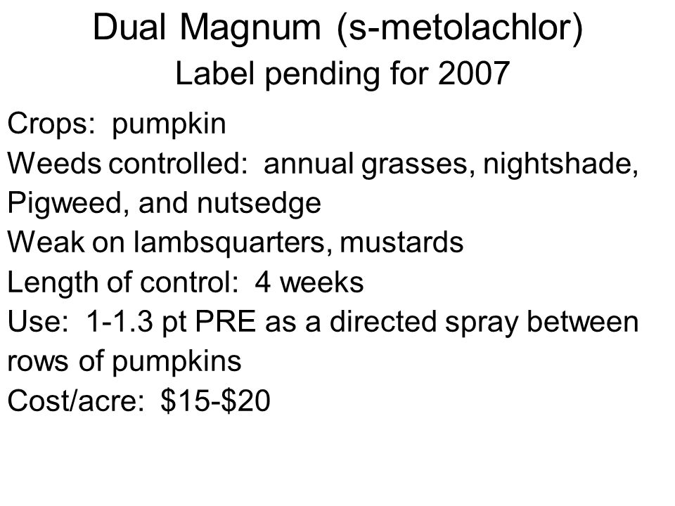 Dual Magnum (s-metolachlor) Label pending for 2007 Crops: pumpkin Weeds controlled: annual grasses, nightshade, Pigweed, and nutsedge Weak on lambsqua