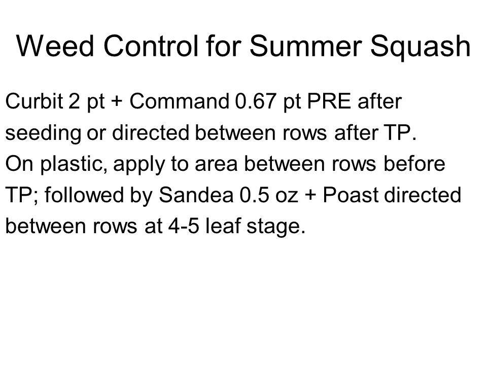 Weed Control for Summer Squash Curbit 2 pt + Command 0.67 pt PRE after seeding or directed between rows after TP. On plastic, apply to area between ro