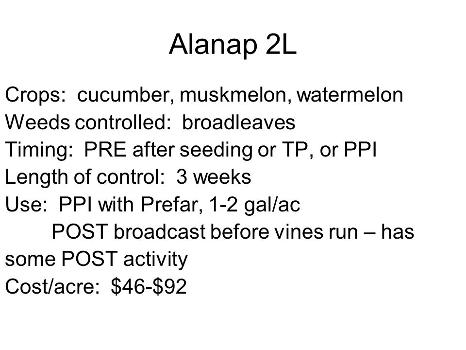 Alanap 2L Crops: cucumber, muskmelon, watermelon Weeds controlled: broadleaves Timing: PRE after seeding or TP, or PPI Length of control: 3 weeks Use: