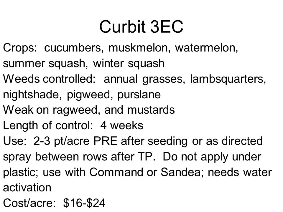 Curbit 3EC Crops: cucumbers, muskmelon, watermelon, summer squash, winter squash Weeds controlled: annual grasses, lambsquarters, nightshade, pigweed, purslane Weak on ragweed, and mustards Length of control: 4 weeks Use: 2-3 pt/acre PRE after seeding or as directed spray between rows after TP.