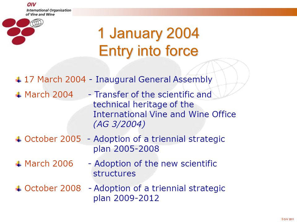  OIV 2011 1 January 2004 Entry into force 17 March 2004 - Inaugural General Assembly March 2004 - Transfer of the scientific and technical heritage o