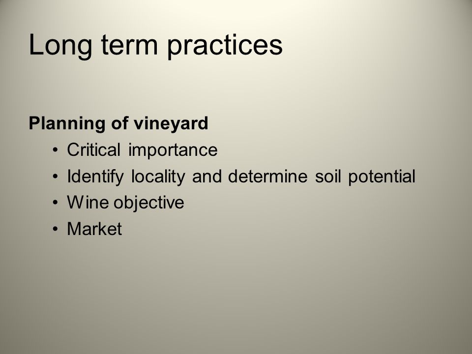 Long term practices Soil preparation Deep & buffered root system Chemical adjustments Correct method/implement Soil studies Row width and plant spacing Trellis or bush vine (Economy) Irrigation vs dry land Planting of vines Rootstock