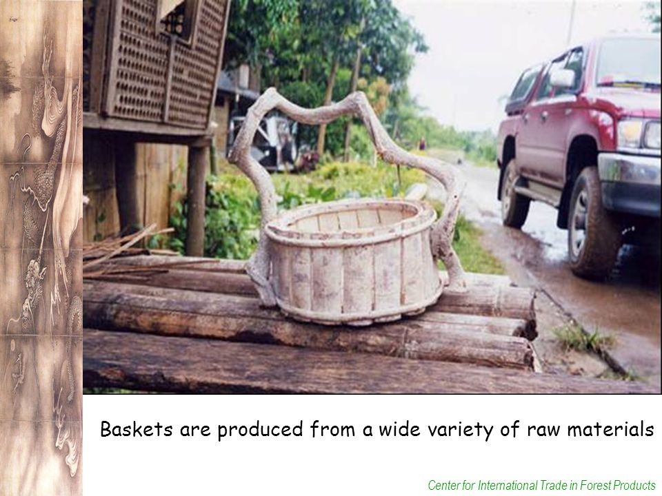Center for International Trade in Forest Products Baskets are produced from a wide variety of raw materials