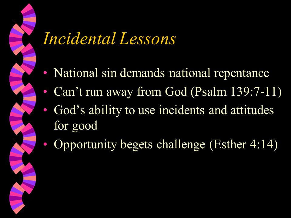 Incidental Lessons National sin demands national repentance Can't run away from God (Psalm 139:7-11) God's ability to use incidents and attitudes for