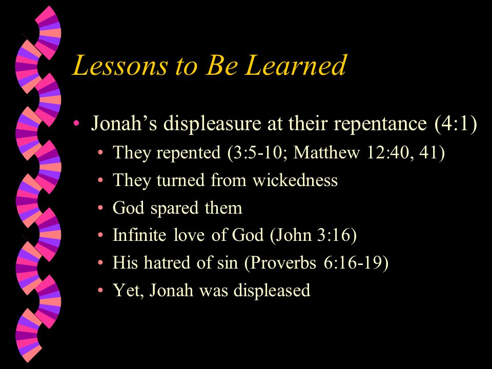 Lessons to Be Learned Jonah's displeasure at their repentance (4:1) They repented (3:5-10; Matthew 12:40, 41) They turned from wickedness God spared them Infinite love of God (John 3:16) His hatred of sin (Proverbs 6:16-19) Yet, Jonah was displeased