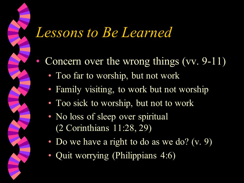 Lessons to Be Learned Concern over the wrong things (vv. 9-11) Too far to worship, but not work Family visiting, to work but not worship Too sick to w