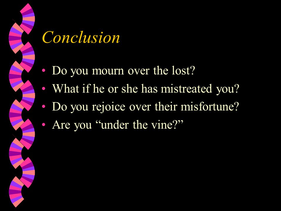 Conclusion Do you mourn over the lost. What if he or she has mistreated you.
