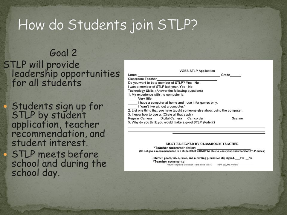 Goal 2 STLP will provide leadership opportunities for all students Students sign up for STLP by student application, teacher recommendation, and student interest.
