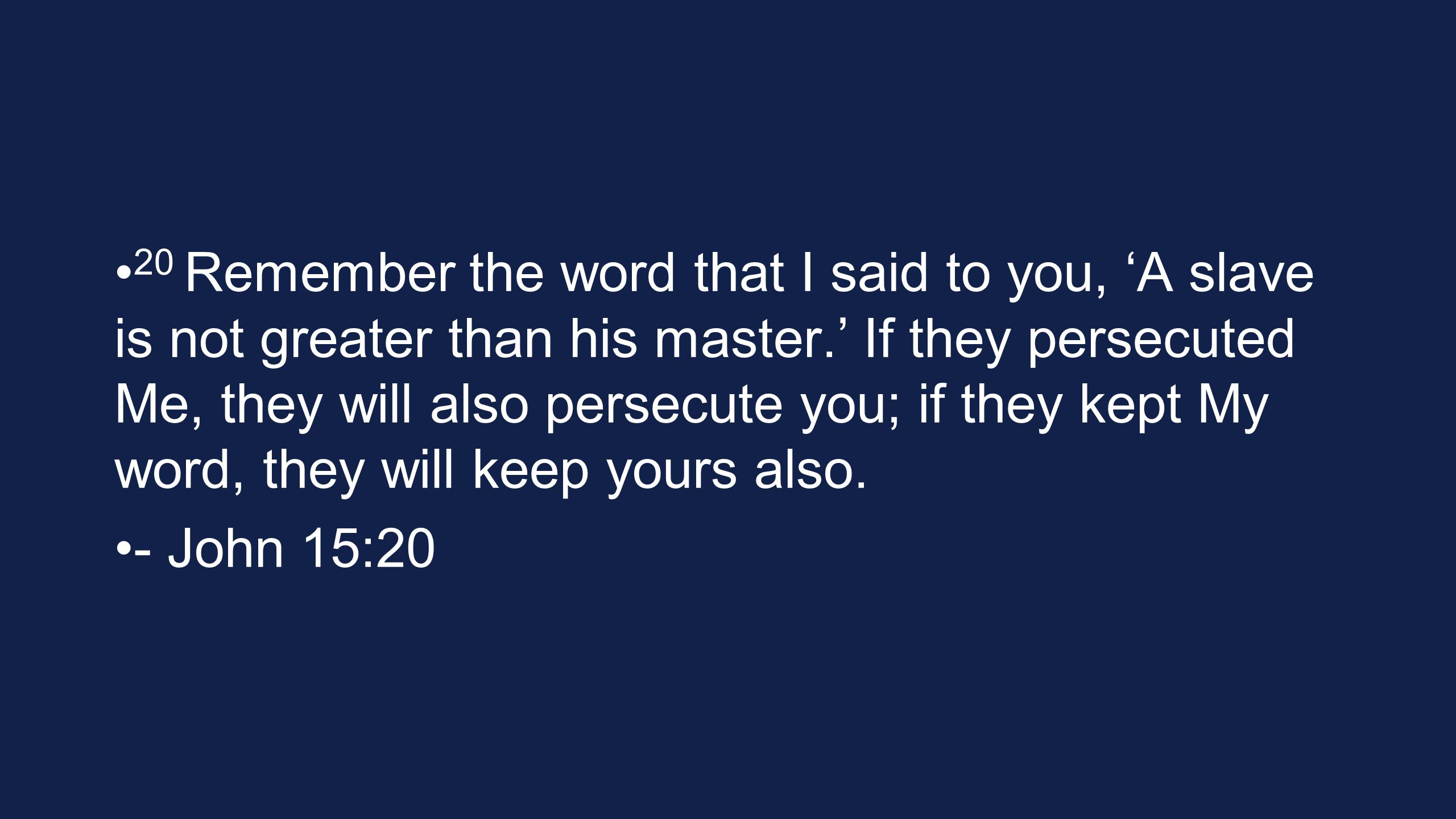 20 Remember the word that I said to you, 'A slave is not greater than his master.' If they persecuted Me, they will also persecute you; if they kept My word, they will keep yours also.