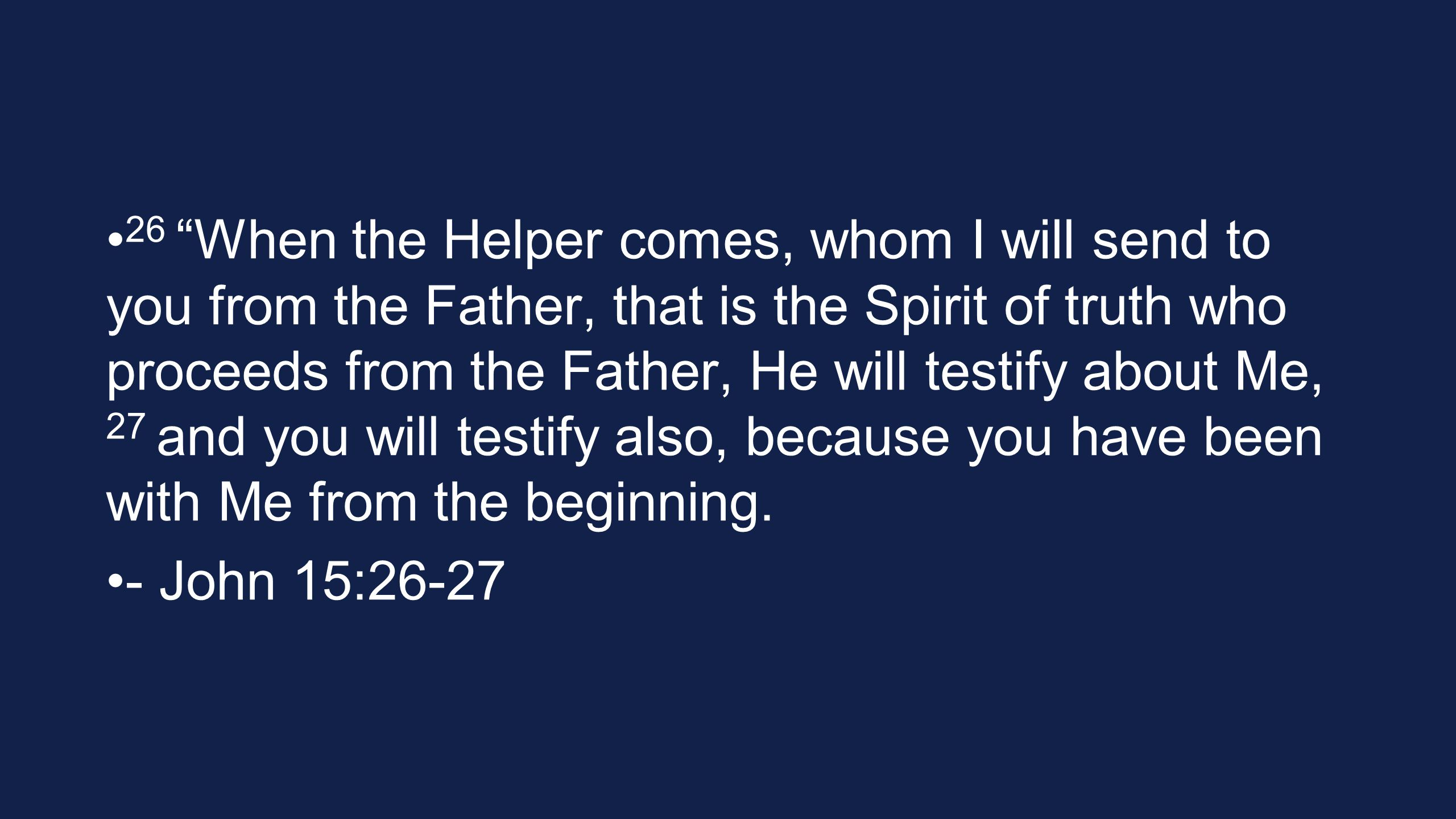 26 When the Helper comes, whom I will send to you from the Father, that is the Spirit of truth who proceeds from the Father, He will testify about Me, 27 and you will testify also, because you have been with Me from the beginning.