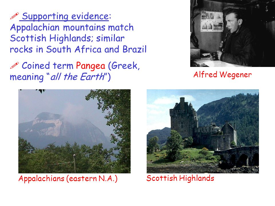 Alfred Wegener ! Supporting evidence: Appalachian mountains match Scottish Highlands; similar rocks in South Africa and Brazil ! Coined term Pangea (G