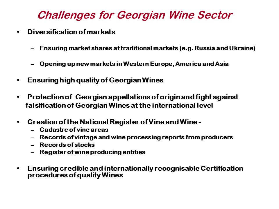 Future and Ongoing Plans for the Development of the Georgian Wine Sector: Vine And Wine Law, Oenological Practices Negotiations on the Bilateral Agreement between the European Community and Georgia on trade in wine 1.Analyze and Exchange the list – Existing and Future Oenological Practices 2.Protection of names of countries, specific terms, traditions / Geographical Recognition & Protection Locally and Abroad 3.Labelling, wine policy and legal aspects 4.Certification Issues 5.Management of the Agreement 6.Use this Example/Practice in Future Regarding the other Food Product Additional Activities (By the Ministry of Agriculture): 1.