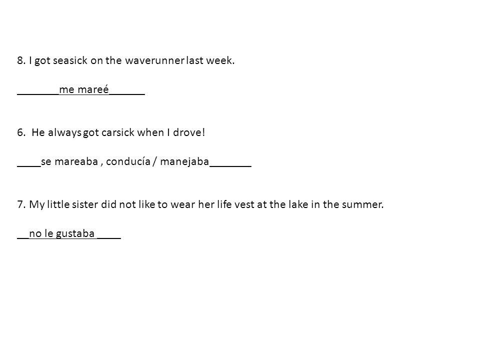 8. I got seasick on the waverunner last week. _______me mareé______ 6.
