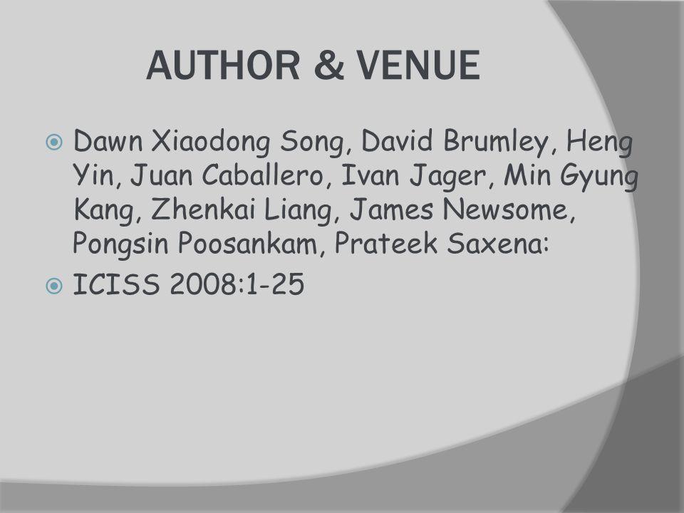AUTHOR & VENUE  Dawn Xiaodong Song, David Brumley, Heng Yin, Juan Caballero, Ivan Jager, Min Gyung Kang, Zhenkai Liang, James Newsome, Pongsin Poosankam, Prateek Saxena:  ICISS 2008:1-25