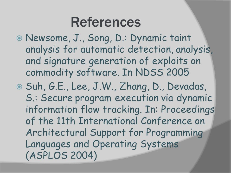References  Newsome, J., Song, D.: Dynamic taint analysis for automatic detection, analysis, and signature generation of exploits on commodity software.