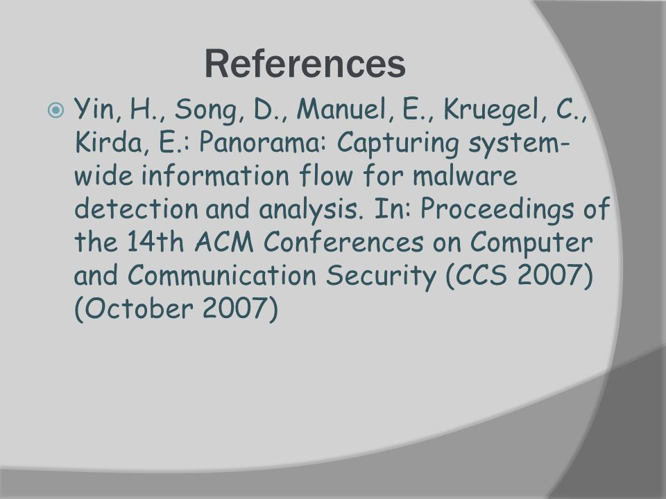 References  Yin, H., Song, D., Manuel, E., Kruegel, C., Kirda, E.: Panorama: Capturing system- wide information flow for malware detection and analysis.