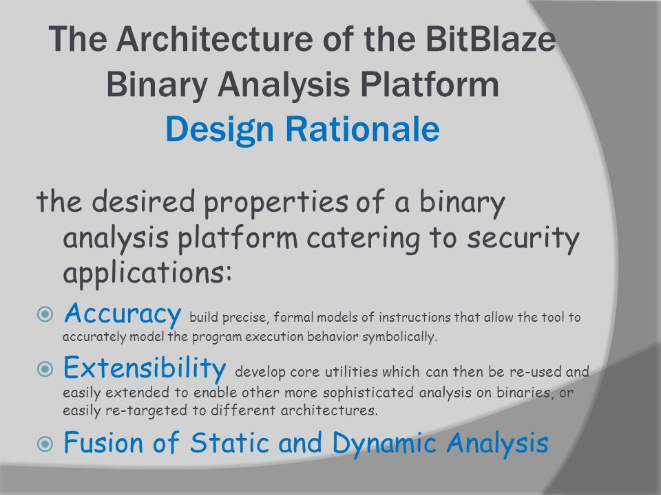 The Architecture of the BitBlaze Binary Analysis Platform Design Rationale the desired properties of a binary analysis platform catering to security applications:  Accuracy build precise, formal models of instructions that allow the tool to accurately model the program execution behavior symbolically.