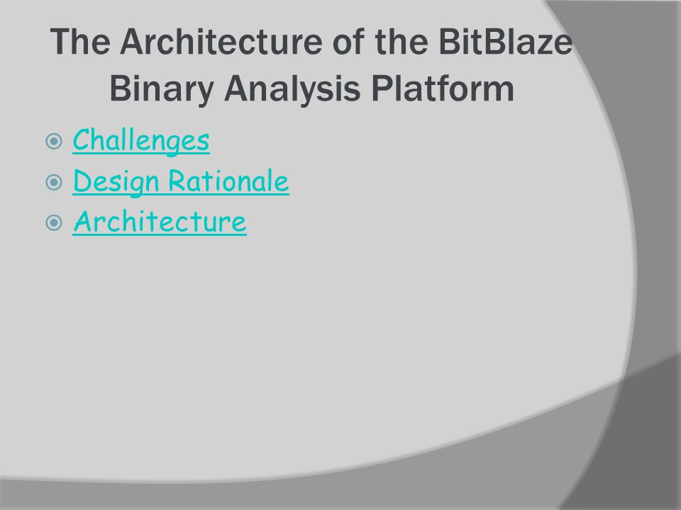 The Architecture of the BitBlaze Binary Analysis Platform Architecture Vine, the static analysis component, TEMU, the dynamic analysis component, and Rudder, the mixed concrete and symbolic analysis component combining dynamic and static analysis,