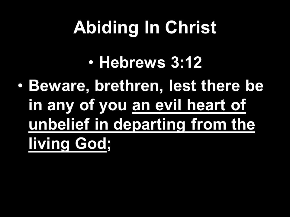 Abiding In Christ Hebrews 3:12 Beware, brethren, lest there be in any of you an evil heart of unbelief in departing from the living God;