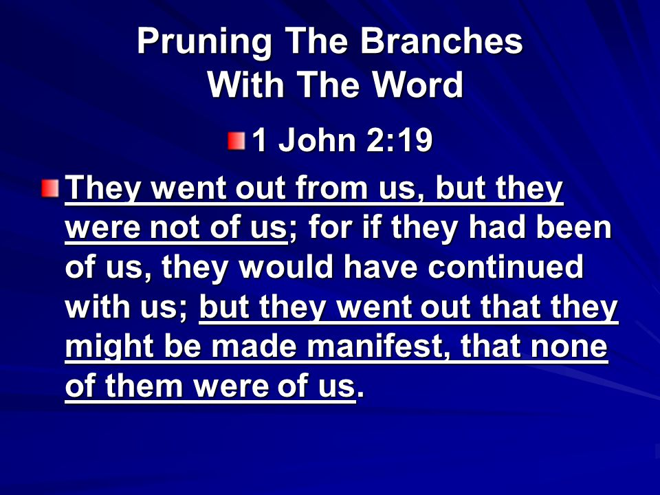 Pruning The Branches With The Word 1 John 2:19 They went out from us, but they were not of us; for if they had been of us, they would have continued w